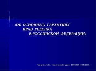 «ОБ ОСНОВНЫХ ГАРАНТИЯХ ПРАВ РЕБЕНКА В РОССИЙСКОЙ ФЕДЕРАЦИИ» Говоруха И.Ю. со