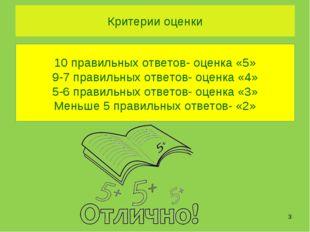 Критерии оценки  10 правильных ответов- оценка «5» 9-7 правильных ответов- о