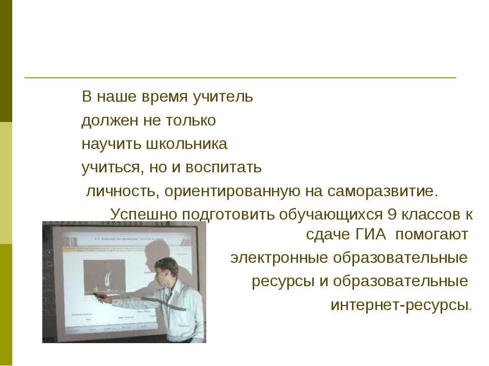 В наше время учитель должен не только научить школьника учиться, но и воспита...