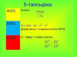 5-тапсырма : А001Есепте: Б002 формуласын қолданып,есепте:49*51 С003Ең тиім