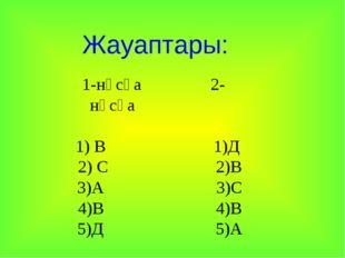 Жауаптары: 1-нұсқа 2-нұсқа 1) В 1)Д 2) С 2)В 3)А 3)С 4)В 4)В 5)Д 5)А