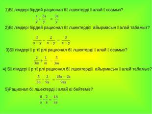 1)Бөлімдері бірдей рационал бөлшектерді қалай қосамыз? 2)Бөлімдері бірдей ра