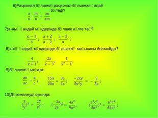 7)а-ның қандай мәндерінде бөлшек нөлге тең? 6)Рационал бөлшекті рационал бөлш