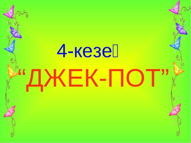 """4-кезең """"ДЖЕК-ПОТ"""""""