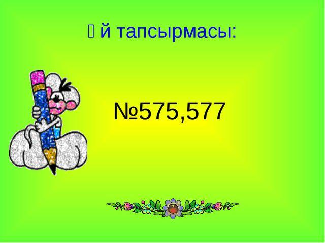 Үй тапсырмасы: №575,577
