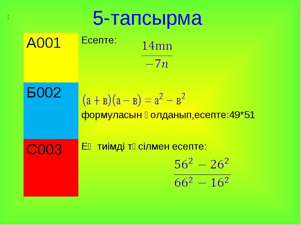 5-тапсырма : А001Есепте: Б002 формуласын қолданып,есепте:49*51 С003Ең тиім...