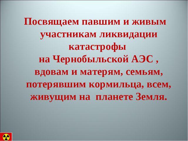 Посвящаем павшим и живым участникам ликвидации катастрофы на Чернобыльской АЭ...