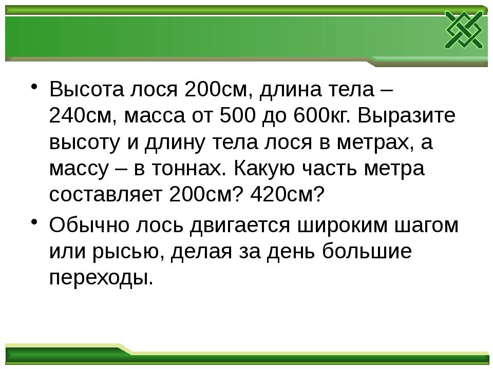 Высота лося 200см, длина тела – 240см, масса от 500 до 600кг. Выразите высот...