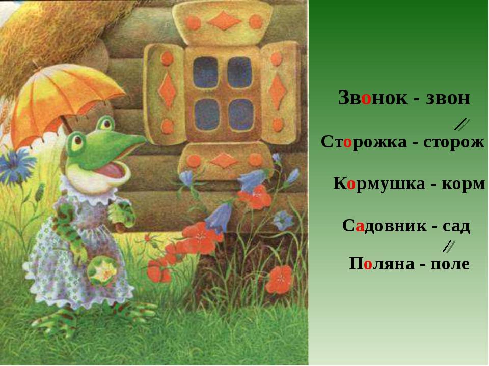 Звонок - звон Сторожка - сторож Кормушка - корм Садовник - сад Поляна - поле