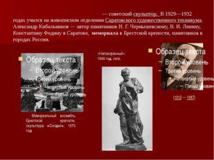 Александр Павлович Киба́льников— советскийскульптор. В 1929—1932 годах учи
