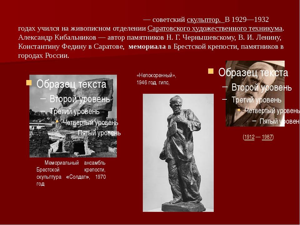 Александр Павлович Киба́льников— советскийскульптор. В 1929—1932 годах учи...