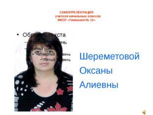 САМОПРЕЗЕНТАЦИЯ учителя начальных классов МКОУ «Гимназия № 13» Шереметовой О