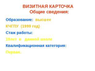 ВИЗИТНАЯ КАРТОЧКА Общие сведения: Образование: высшее КЧГПУ (1999 год) Стаж
