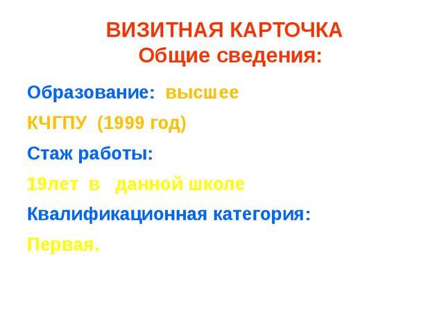 ВИЗИТНАЯ КАРТОЧКА Общие сведения: Образование: высшее КЧГПУ (1999 год) Стаж...