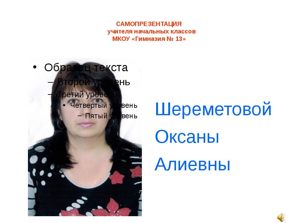 САМОПРЕЗЕНТАЦИЯ учителя начальных классов МКОУ «Гимназия № 13» Шереметовой О...