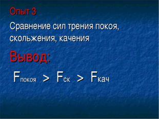 Опыт 3 Сравнение сил трения покоя, скольжения, качения Вывод: Fпокоя > Fск >