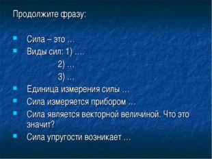 Продолжите фразу: Сила – это … Виды сил: 1) …. 2) … 3) … Единица измерения си