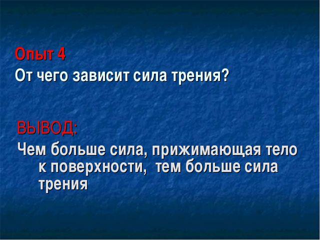 Опыт 4 От чего зависит сила трения? ВЫВОД: Чем больше сила, прижимающая тело...