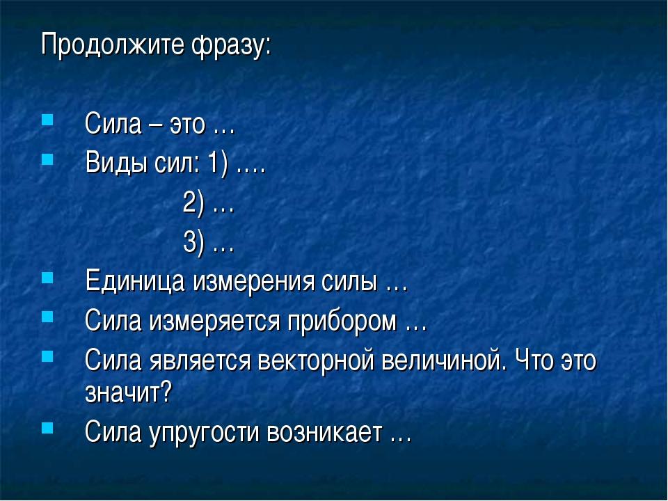 Продолжите фразу: Сила – это … Виды сил: 1) …. 2) … 3) … Единица измерения си...