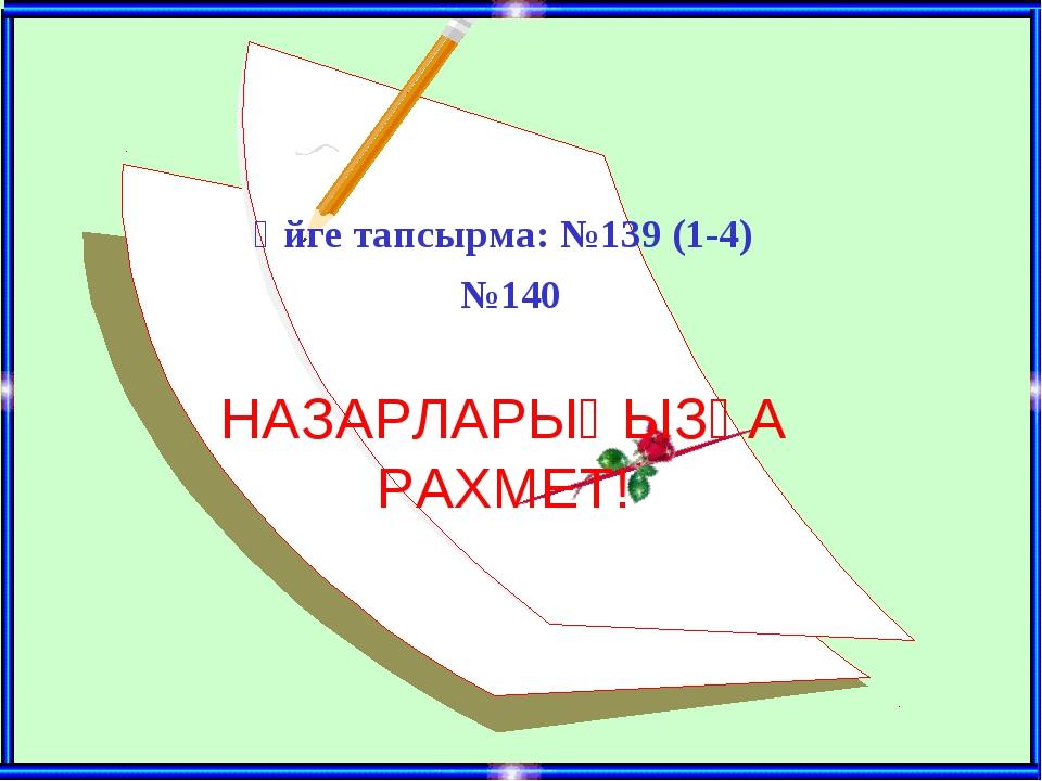 Үйге тапсырма: №139 (1-4) №140 НАЗАРЛАРЫҢЫЗҒА РАХМЕТ!