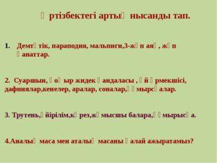 Әртізбектегі артық нысанды тап. Демтүтік, параподия, мальпиги,3-жұп аяқ, жұп