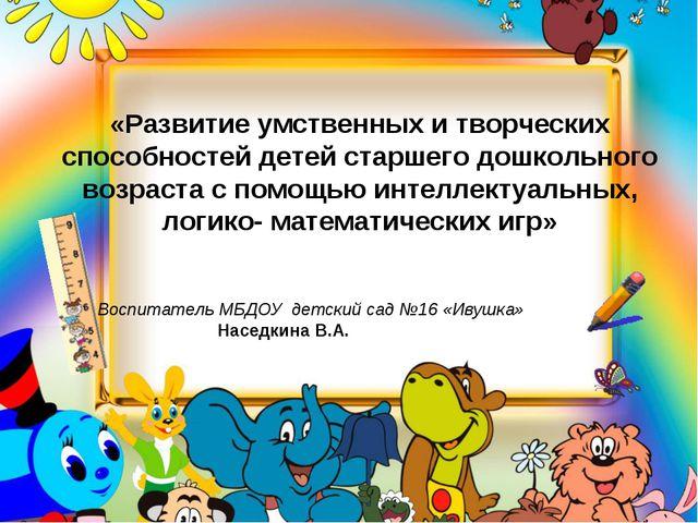 «Развитие умственных и творческих способностей детей старшего дошкольного воз...