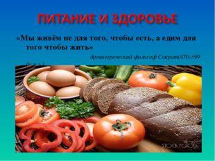 «Мы живём не для того, чтобы есть, а едим для того чтобы жить» древнегречески