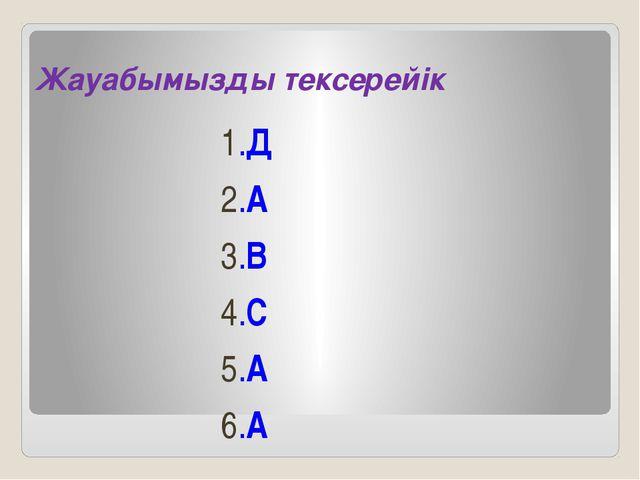 Жауабымызды тексерейік 1.Д 2.А 3.В 4.С 5.А 6.А