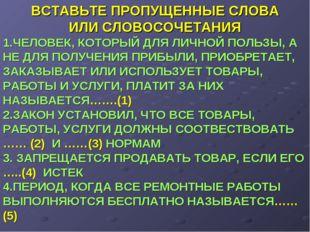 ВСТАВЬТЕ ПРОПУЩЕННЫЕ СЛОВА ИЛИ СЛОВОСОЧЕТАНИЯ 1.ЧЕЛОВЕК, КОТОРЫЙ ДЛЯ ЛИЧНОЙ П