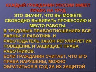 КАЖДЫЙ ГРАЖДАНИН РОССИИ ИМЕЕТ ПРАВО НА ТРУД ЭТО ЗНАЧИТ, ЧТО ВЫ МОЖЕТЕ СВОБОДН
