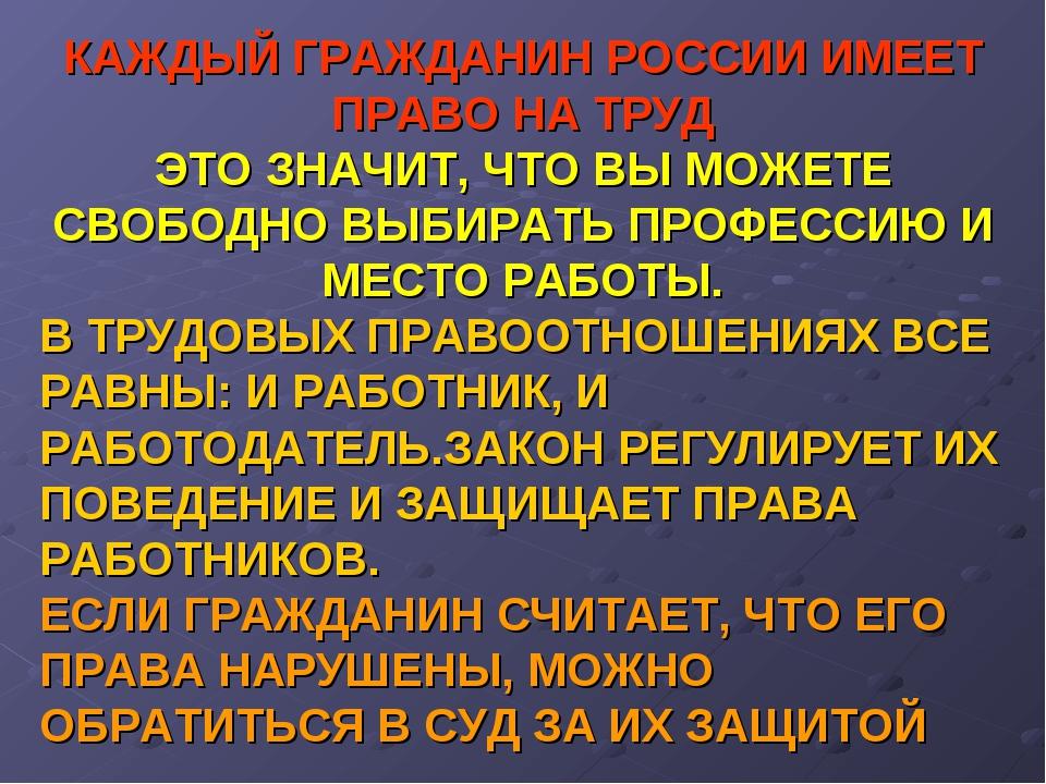 КАЖДЫЙ ГРАЖДАНИН РОССИИ ИМЕЕТ ПРАВО НА ТРУД ЭТО ЗНАЧИТ, ЧТО ВЫ МОЖЕТЕ СВОБОДН...