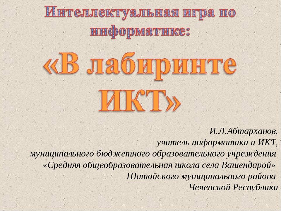 И.Л.Абтарханов, учитель информатики и ИКТ, муниципального бюджетного образова...