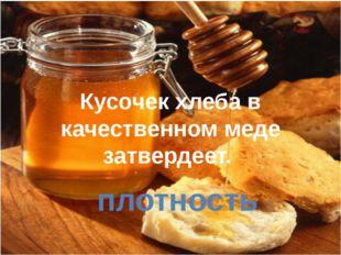 Кусочек хлеба в качественном меде затвердеет. плотность