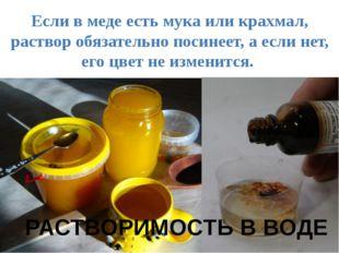 Если в меде есть мука или крахмал, раствор обязательно посинеет, а если нет,
