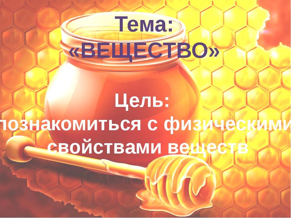Тема: «ВЕЩЕСТВО» Цель: познакомиться с физическими свойствами веществ