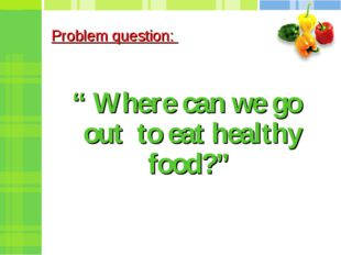 "Problem question: "" Where can we go out to eat healthy food?"""