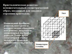 Кристаллическая решетка- вспомогательный геометрический образ, вводимый для
