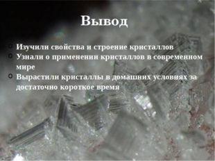 Вывод Изучили свойства и строение кристаллов Узнали о применении кристаллов