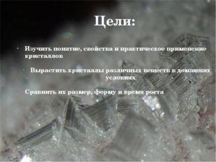 Цели: Изучить понятие, свойства и практическое применение кристаллов Вырасти