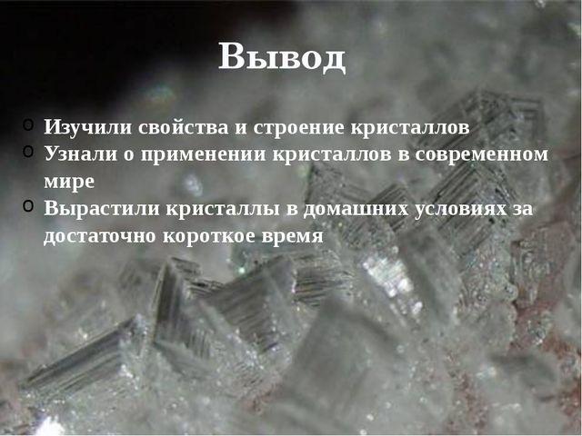 Вывод Изучили свойства и строение кристаллов Узнали о применении кристаллов...