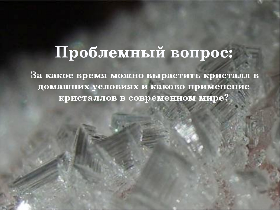 Проблемный вопрос: За какое время можно вырастить кристалл в домашних услови...