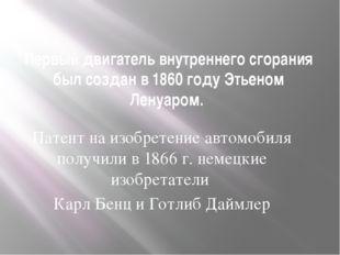 Первый двигатель внутреннего сгорания был создан в 1860 году Этьеном Ленуаром