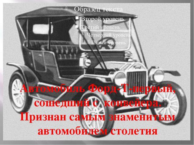 Автомобиль Форд-Т-первый, сошедший с конвейера. Признан самым знаменитым авт...