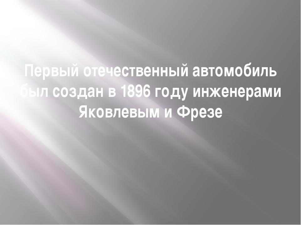 Первый отечественный автомобиль был создан в 1896 году инженерами Яковлевым и...