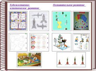 Художественно- эстетическое развитие Познавательное развитие