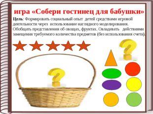 игра «Собери гостинец для бабушки» Цель: Формировать социальный опыт детей ср