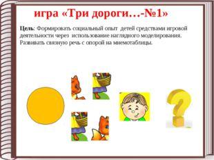 игра «Три дороги…-№1» Цель: Формировать социальный опыт детей средствами игро