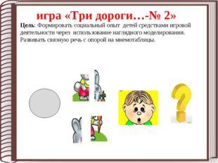 игра «Три дороги…-№ 2» Цель: Формировать социальный опыт детей средствами иг