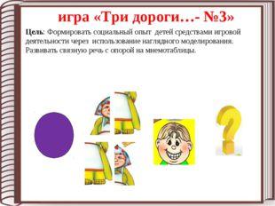 игра «Три дороги…- №3» Цель: Формировать социальный опыт детей средствами игр