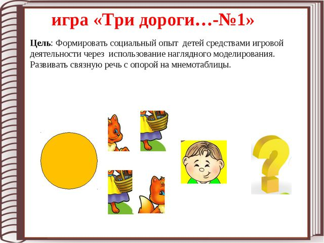 игра «Три дороги…-№1» Цель: Формировать социальный опыт детей средствами игро...